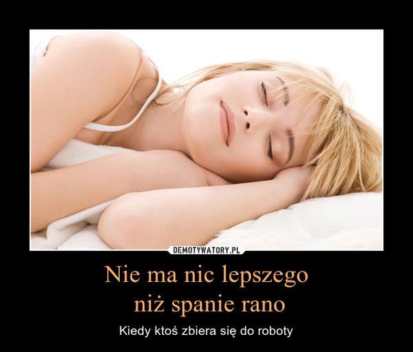 Nie ma nic lepszego niż spanie rano – Kiedy ktoś zbiera się do roboty