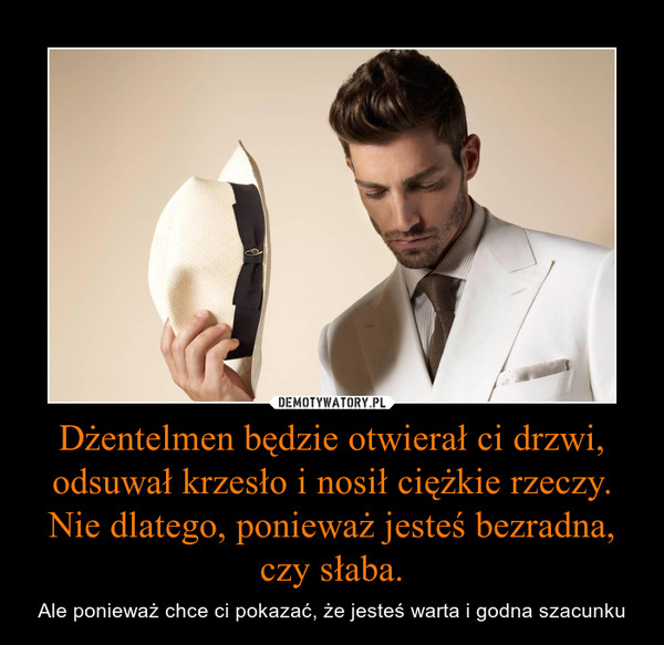 Dżentelmen będzie otwierał ci drzwi, odsuwał krzesło i nosił ciężkie rzeczy. Nie dlatego, ponieważ jesteś bezradna, czy słaba. – Ale ponieważ chce ci pokazać, że jesteś warta i godna szacunku