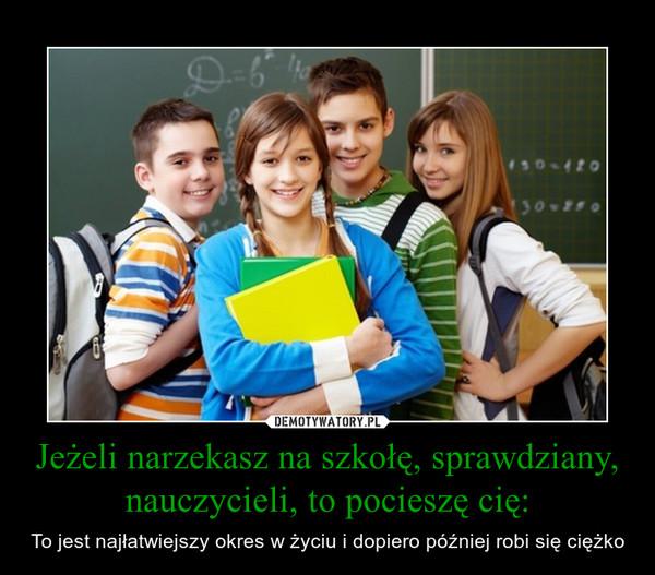 Jeżeli narzekasz na szkołę, sprawdziany, nauczycieli, to pocieszę cię: – To jest najłatwiejszy okres w życiu i dopiero później robi się ciężko