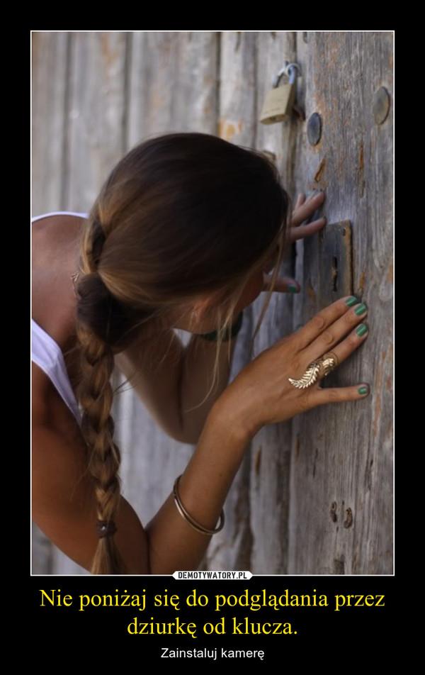 Nie poniżaj się do podglądania przez dziurkę od klucza. – Zainstaluj kamerę