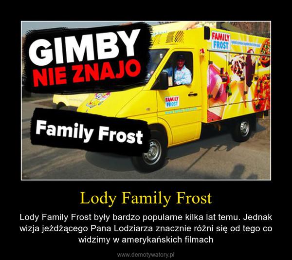 Lody Family Frost – Lody Family Frost były bardzo popularne kilka lat temu. Jednak wizja jeżdżącego Pana Lodziarza znacznie różni się od tego co widzimy w amerykańskich filmach
