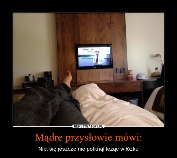 Mądre przysłowie mówi: – Nikt się jeszcze nie potknął leżąc w łóżku