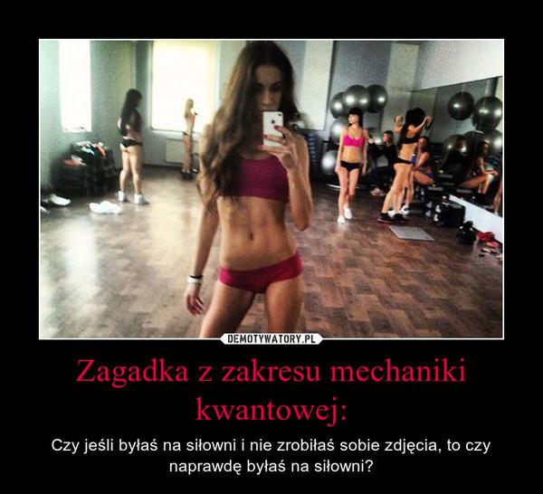 Zagadka z zakresu mechaniki kwantowej: – Czy jeśli byłaś na siłowni i nie zrobiłaś sobie zdjęcia, to czy naprawdę byłaś na siłowni?