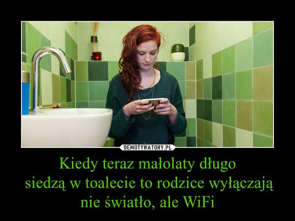 Kiedy teraz małolaty długo siedzą w toalecie to rodzice wyłączają nie światło, ale WiFi –