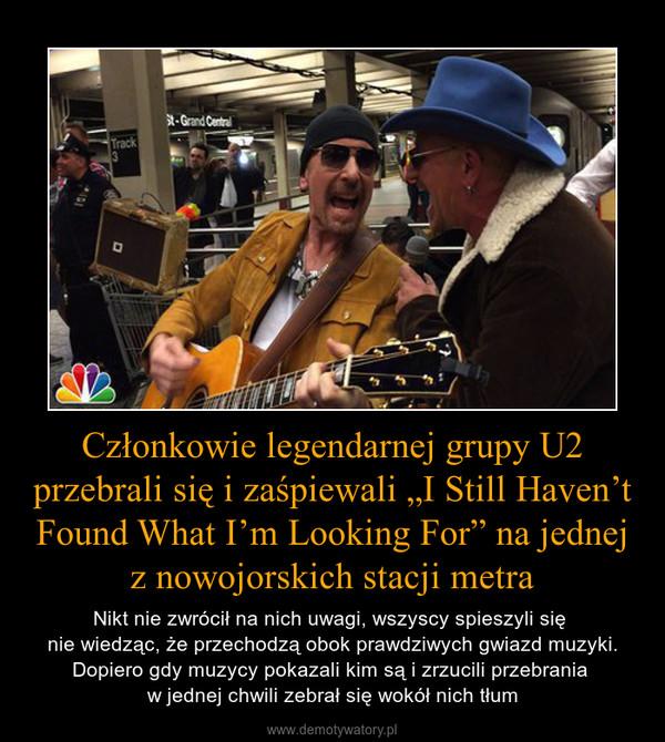 """Członkowie legendarnej grupy U2 przebrali się i zaśpiewali """"I Still Haven't Found What I'm Looking For"""" na jednej z nowojorskich stacji metra – Nikt nie zwrócił na nich uwagi, wszyscy spieszyli się nie wiedząc, że przechodzą obok prawdziwych gwiazd muzyki. Dopiero gdy muzycy pokazali kim są i zrzucili przebrania w jednej chwili zebrał się wokół nich tłum"""