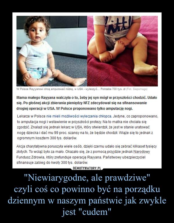 """""""Niewiarygodne, ale prawdziwe""""czyli coś co powinno być na porządku dziennym w naszym państwie jak zwykle jest """"cudem"""" –  Mama małego Rayyana walczyła o to, żeby jej syn mógł w przyszłości chodzić. Udało się. Po głośnej akcji zbierania pieniędzy NFZ zdecydował się na sfinansowanie drogiej operacji w USA. W Polsce proponowano tylko amputację nogi.Lekarze w Polsce nie mieli możliwości wyleczenia chłopca. Jedyne, co zaproponowano, to amputacja nogi i wstawienie w przyszłości protezy. Na to matka nie chciała się zgodzić. Znalazł się jednak lekarz w USA, który stwierdził, że jest w stanie uratować nogę dziecka i dać mu 99 proc. szansy na to, że będzie chodził. Wiąże się to jednak z ogromnym kosztem 300 tys. dolarów.Okazało się, że z pomocą przyjdzie jednak Narodowy Fundusz Zdrowia, który zrefunduje operację Rayyana. Państwowy ubezpieczyciel sfinansuje zabieg do kwoty 300 tys. dolarów."""