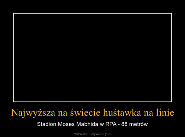 Najwyższa na świecie huśtawka na linie – Stadion Moses Mabhida w RPA - 88 metrów