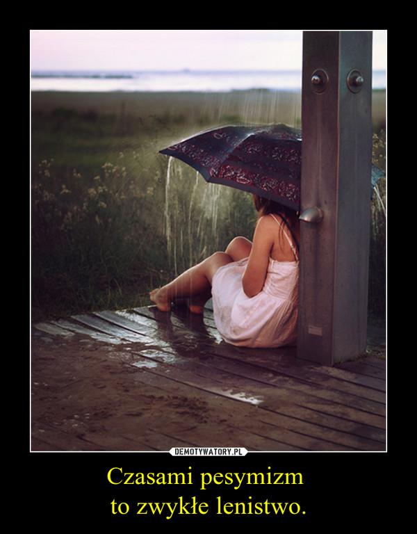 Czasami pesymizm to zwykłe lenistwo. –