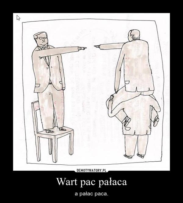Wart pac pałaca – a pałac paca.