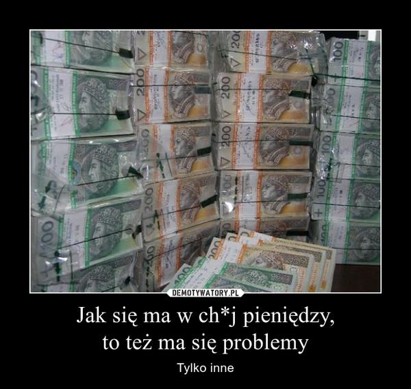 Jak się ma w ch*j pieniędzy,to też ma się problemy – Tylko inne