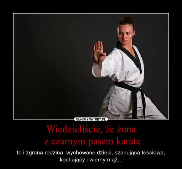 Wiedzieliście, że żona z czarnym pasem karate – to i zgrana rodzina, wychowane dzieci, szanująca teściowa, kochający i wierny mąż...