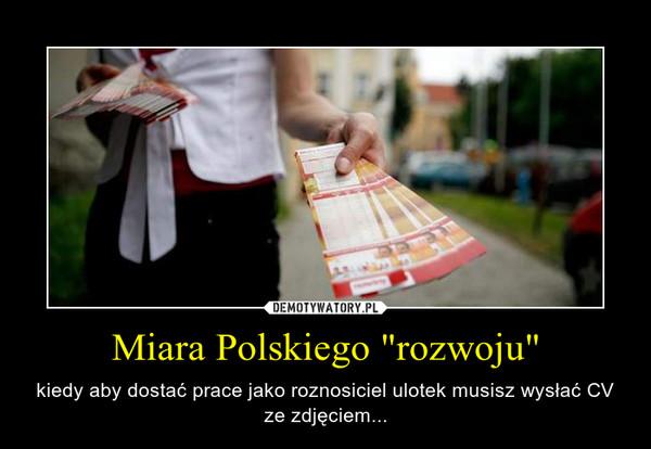 """Miara Polskiego """"rozwoju"""" – kiedy aby dostać prace jako roznosiciel ulotek musisz wysłać CV ze zdjęciem..."""
