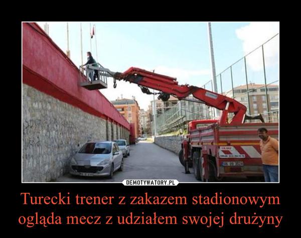 Turecki trener z zakazem stadionowym ogląda mecz z udziałem swojej drużyny –
