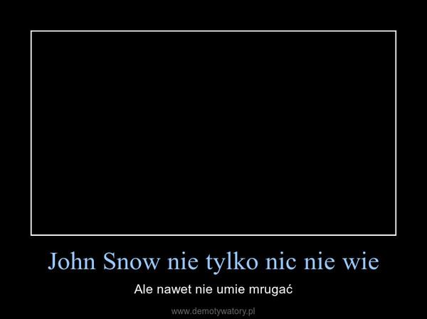 John Snow nie tylko nic nie wie – Ale nawet nie umie mrugać