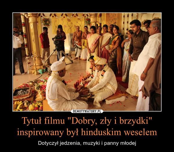 """Tytuł filmu """"Dobry, zły i brzydki"""" inspirowany był hinduskim weselem – Dotyczył jedzenia, muzyki i panny młodej"""