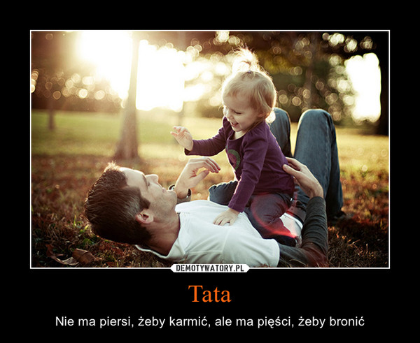 Tata – Nie ma piersi, żeby karmić, ale ma pięści, żeby bronić