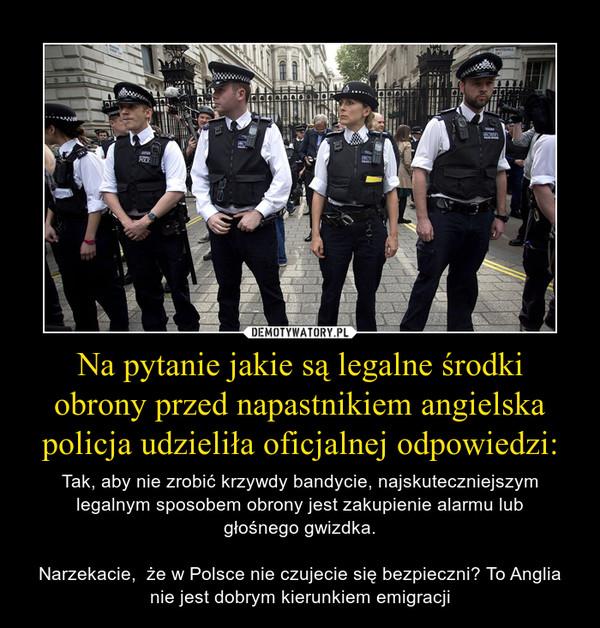 Na pytanie jakie są legalne środki obrony przed napastnikiem angielska policja udzieliła oficjalnej odpowiedzi: – Tak, aby nie zrobić krzywdy bandycie, najskuteczniejszym legalnym sposobem obrony jest zakupienie alarmu lubgłośnego gwizdka.Narzekacie,  że w Polsce nie czujecie się bezpieczni? To Anglia nie jest dobrym kierunkiem emigracji