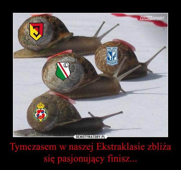 Tymczasem w naszej Ekstraklasie zbliża się pasjonujący finisz... –