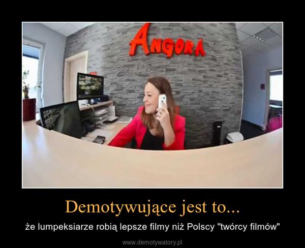 """Demotywujące jest to... – że lumpeksiarze robią lepsze filmy niż Polscy """"twórcy filmów"""""""