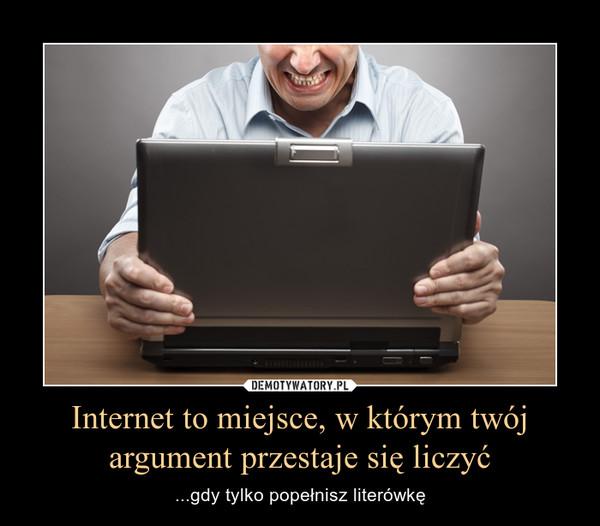 Internet to miejsce, w którym twój argument przestaje się liczyć – ...gdy tylko popełnisz literówkę