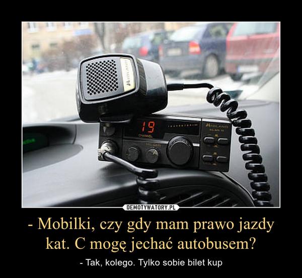 - Mobilki, czy gdy mam prawo jazdy kat. C mogę jechać autobusem? – - Tak, kolego. Tylko sobie bilet kup