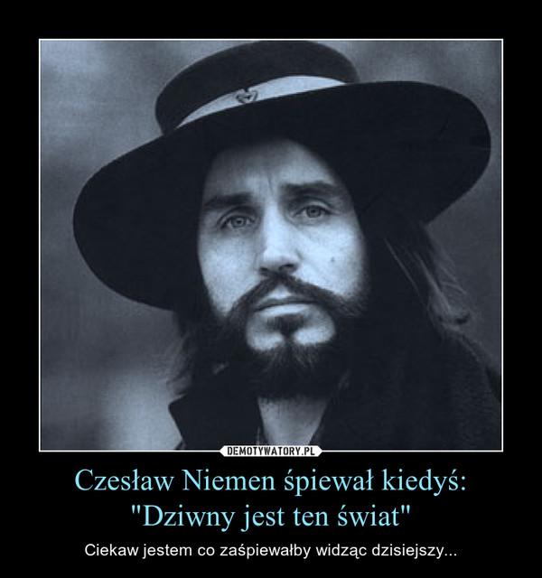 """Czesław Niemen śpiewał kiedyś:""""Dziwny jest ten świat"""" – Ciekaw jestem co zaśpiewałby widząc dzisiejszy..."""