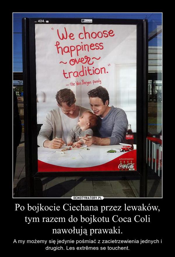 Po bojkocie Ciechana przez lewaków, tym razem do bojkotu Coca Coli nawołują prawaki. – A my możemy się jedynie pośmiać z zacietrzewienia jednych i drugich. Les extrêmes se touchent.