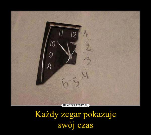 Każdy zegar pokazujeswój czas –