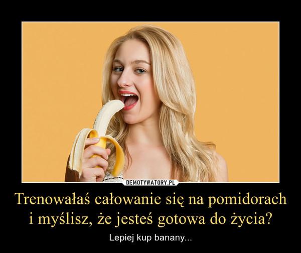 Trenowałaś całowanie się na pomidorach i myślisz, że jesteś gotowa do życia? – Lepiej kup banany...