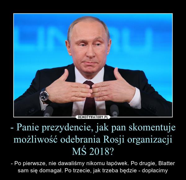 - Panie prezydencie, jak pan skomentuje możliwość odebrania Rosji organizacji MŚ 2018? – - Po pierwsze, nie dawaliśmy nikomu łapówek. Po drugie, Blatter sam się domagał. Po trzecie, jak trzeba będzie - dopłacimy