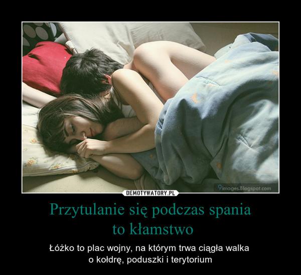 Przytulanie się podczas spania to kłamstwo – Łóżko to plac wojny, na którym trwa ciągła walka o kołdrę, poduszki i terytorium