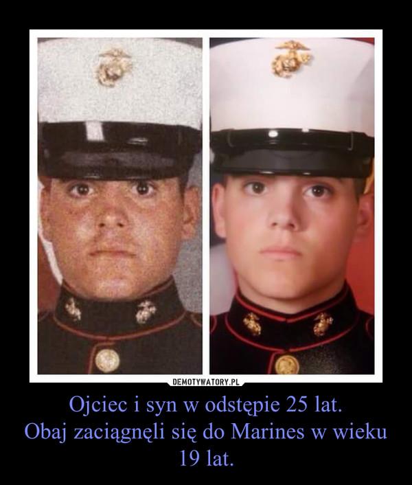 Ojciec i syn w odstępie 25 lat.Obaj zaciągnęli się do Marines w wieku 19 lat. –