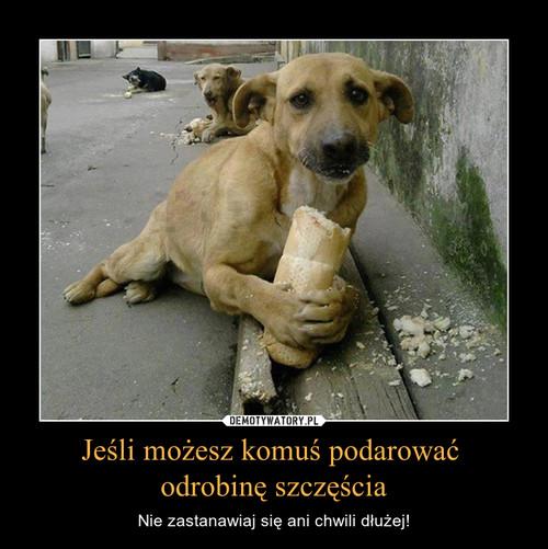 Jeśli możesz komuś podarować  odrobinę szczęścia
