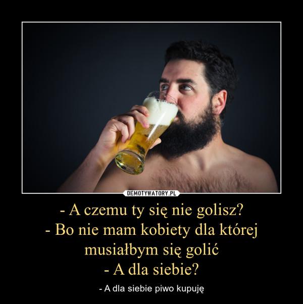 - A czemu ty się nie golisz?- Bo nie mam kobiety dla której musiałbym się golić- A dla siebie? – - A dla siebie piwo kupuję