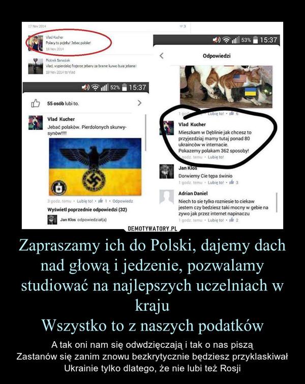 Zapraszamy ich do Polski, dajemy dach nad głową i jedzenie, pozwalamy studiować na najlepszych uczelniach w krajuWszystko to z naszych podatków – A tak oni nam się odwdzięczają i tak o nas pisząZastanów się zanim znowu bezkrytycznie będziesz przyklaskiwał Ukrainie tylko dlatego, że nie lubi też Rosji