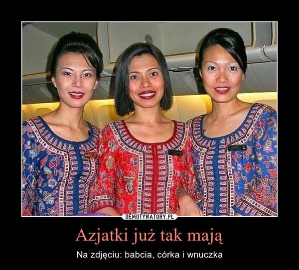 Azjatki już tak mają – Na zdjęciu: babcia, córka i wnuczka