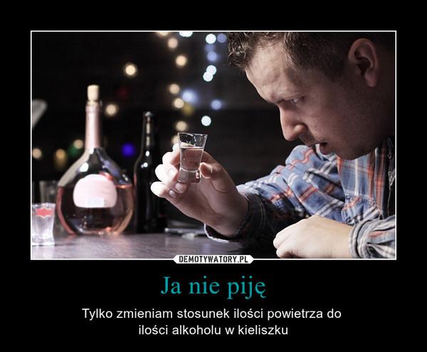 Ja nie piję – Tylko zmieniam stosunek ilości powietrza do ilości alkoholu w kieliszku