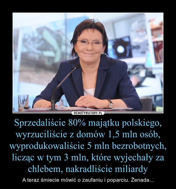 Sprzedaliście 80% majątku polskiego, wyrzuciliście z domów 1,5 mln osób, wyprodukowaliście 5 mln bezrobotnych, licząc w tym 3 mln, które wyjechały za chlebem, nakradliście miliardy – A teraz śmiecie mówić o zaufaniu i poparciu. Żenada...