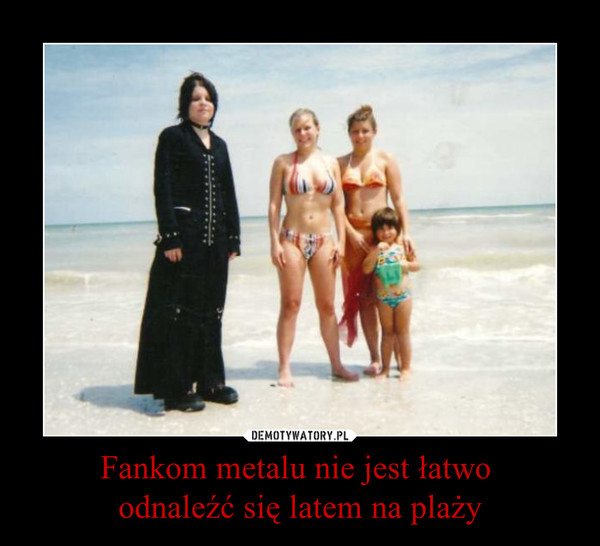 Fankom metalu nie jest łatwo odnaleźć się latem na plaży –