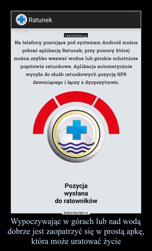 Wypoczywając w górach lub nad wodą dobrze jest zaopatrzyć się w prostą apkę, która może uratować życie –