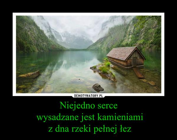 Niejedno serce wysadzane jest kamieniami z dna rzeki pełnej łez –