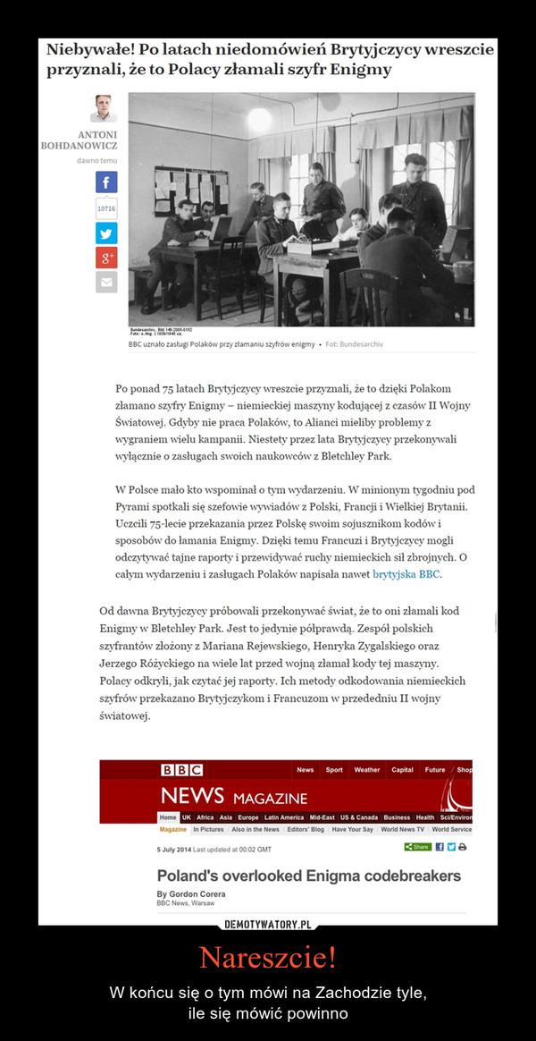 Nareszcie! – W końcu się o tym mówi na Zachodzie tyle,ile się mówić powinno Niebywałe! Po latach niedomówień Brytyjczycy wreszcie przyznali, że to Polacy złamali szyfr EnigmyPo ponad 75 latach Brytyjczycy wreszcie przyznali, że to dzięki Polakom złamano szyfry Enigmy – niemieckiej maszyny kodującej z czasów II Wojny Światowej. Gdyby nie praca Polaków, to Alianci mieliby problemy z wygraniem wielu kampanii. Niestety przez lata Brytyjczycy przekonywali wyłącznie o zasługach swoich naukowców z Bletchley Park.W Polsce mało kto wspominał o tym wydarzeniu. W minionym tygodniu pod Pyrami spotkali się szefowie wywiadów z Polski, Francji i Wielkiej Brytanii. Uczcili 75-lecie przekazania przez Polskę swoim sojusznikom kodów i sposobów do łamania Enigmy. Dzięki temu Francuzi i Brytyjczycy mogli odczytywać tajne raporty i przewidywać ruchy niemieckich sił zbrojnych. O całym wydarzeniu i zasługach Polaków napisała nawet brytyjska BBC.Od dawna Brytyjczycy próbowali przekonywać świat, że to oni złamali kod Enigmy w Bletchley Park. Jest to jedynie półprawdą. Zespół polskich szyfrantów złożony z Mariana Rejewskiego, Henryka Zygalskiego oraz Jerzego Różyckiego na wiele lat przed wojną złamał kody tej maszyny. Polacy odkryli, jak czytać jej raporty. Ich metody odkodowania niemieckich szyfrów przekazano Brytyjczykom i Francuzom w przededniu II wojny światowej.
