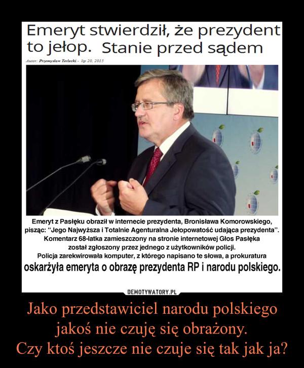 Jako przedstawiciel narodu polskiego jakoś nie czuję się obrażony.Czy ktoś jeszcze nie czuje się tak jak ja? –