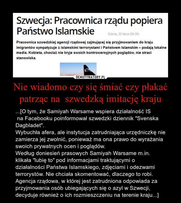 """Nie wiadomo czy się śmiać czy płakać patrząc na  szwedzką imitację kraju – ...[O tym, że Samiyah Warsame wspiera działalność IS na Facebooku poinformował szwedzki dziennik """"Svenska Dagbladet"""".Wybuchła afera, ale instytucja zatrudniająca urzędniczkę nie zamierza jej zwolnić, ponieważ ma ona prawo do wyrażania swoich prywatnych ocen i poglądów.Według doniesień prasowych Samiyah Warsame m.in. klikała """"lubię to"""" pod informacjami traktującymi o działalności Państwa Islamskiego, zdjęciami i odezwami terrorystów. Nie chciała skomentować, dlaczego to robi. Agencja rządowa, w której jest zatrudniona odpowiada za przyjmowania osób ubiegających się o azyl w Szwecji, decyduje również o ich rozmieszczeniu na terenie kraju...]"""