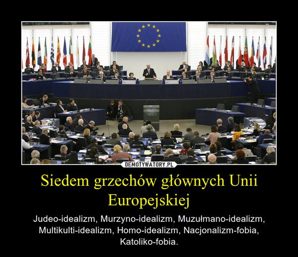 Siedem grzechów głównych Unii Europejskiej – Judeo-idealizm, Murzyno-idealizm, Muzułmano-idealizm, Multikulti-idealizm, Homo-idealizm, Nacjonalizm-fobia, Katoliko-fobia.