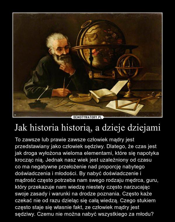 Jak historia historią, a dzieje dziejami – To zawsze lub prawie zawsze człowiek mądry jest przedstawiany jako człowiek sędziwy. Dlatego, że czas jest jak droga wyłożona wieloma elementami, które się napotyka krocząc nią. Jednak nasz wiek jest uzależniony od czasu  co ma negatywne przełożenie nad proporcję nabytego doświadczenia i młodości. By nabyć doświadczenie i mądrość często potrzeba nam swego rodzaju mędrca, guru, który przekazuje nam wiedzę niestety często narzucając swoje zasady i warunki na drodze poznania. Często każe czekać nie od razu dzieląc się całą wiedzą. Czego stukiem często staje się własnie fakt, ze człowiek mądry jest sędziwy. Czemu nie można nabyć wszystkiego za młodu?