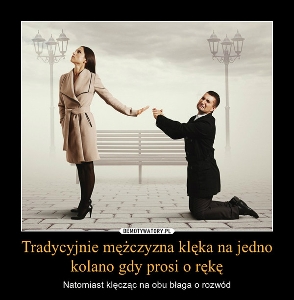 Tradycyjnie mężczyzna klęka na jedno kolano gdy prosi o rękę – Natomiast klęcząc na obu błaga o rozwód