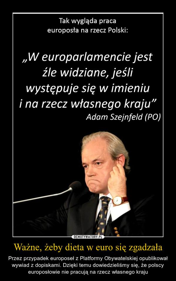 """Ważne, żeby dieta w euro się zgadzała – Przez przypadek europoseł z Platformy Obywatelskiej opublikował wywiad z dopiskami. Dzięki temu dowiedzieliśmy się, że polscy europosłowie nie pracują na rzecz własnego kraju Tak wygląda praca europosła na rzecz Polski: """"W europarlamencie jest źle widziane, jeśli występuje się w imieniu i na rzecz własnego kraju"""" Adam Szejnfeld (PO)"""
