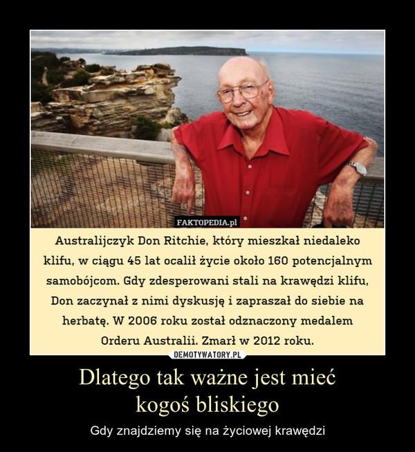 Dlatego tak ważne jest miećkogoś bliskiego – Gdy znajdziemy się na życiowej krawędzi Australijczyk Don Ritchie, który mieszkał niedaleko klifu, w ciągu 45 lat ocalił życie około 160 potencjalnym samobójcom. Gdy zdesperowani stali na krawędzi klifu, Don zaczynał z nimi dyskusję i zapraszał do siebie na herbatę. W 2006 roku został odznaczony medalemOrderu Australii. Zmarł w 2012 roku.