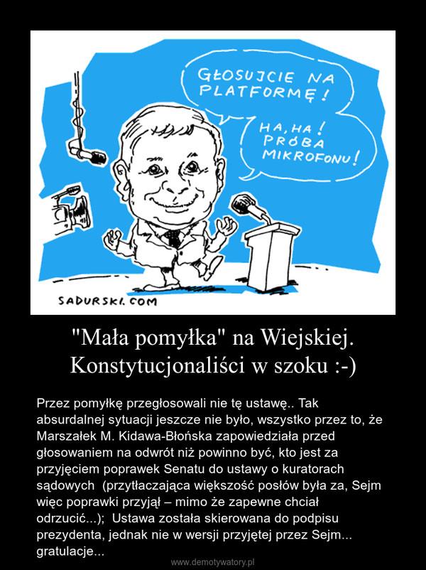 """""""Mała pomyłka"""" na Wiejskiej. Konstytucjonaliści w szoku :-) – Przez pomyłkę przegłosowali nie tę ustawę.. Tak absurdalnej sytuacji jeszcze nie było, wszystko przez to, że  Marszałek M. Kidawa-Błońska zapowiedziała przed głosowaniem na odwrót niż powinno być, kto jest za przyjęciem poprawek Senatu do ustawy o kuratorach sądowych  (przytłaczająca większość posłów była za, Sejm więc poprawki przyjął – mimo że zapewne chciał odrzucić...);  Ustawa została skierowana do podpisu prezydenta, jednak nie w wersji przyjętej przez Sejm... gratulacje..."""